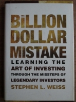 Stephen L. Weiss - The billion dollar mistake. Learning the art of investing through the missteps of legendary investors