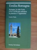 Emilia-Romagna. Bologna, le citta d'arte, il Po e la Riviera adriatica, la pianura e l'Appennino. Guide d'Italia