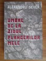 Alexandru Sever - Umbre de la zidul plangerilor mele