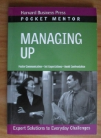 Pocket Mentor: Managing Up. Expert Solutions to Everyday Challenges