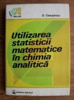Anticariat: Dumitru Ceausescu - Utilizarea statististicii matematice in chimia analitica