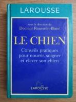 Rousselet-Blanc - Le Chien. Conseils pratiques pour nourrir, soigner et elever son chien