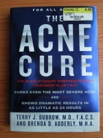 Anticariat: Terry J. Dubrow - The acne cure. The revolutionary nonprescription treatment plan that cures even the most severe acne and shows dramatic results in as little as 24 hours