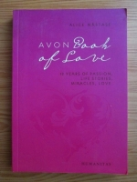 Alice Nastase - Avon Book of Love: 13 Years of Pssion, Life Stories, Miracles, Love