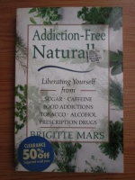 Brigitte Mars - Addiction-free naturally. Liberating yourself from sugar, caffeine, food addictions, tobacco, alcohol, prescription drugs