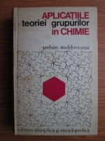 Serban Moldoveanu - Aplicatiile teoriei grupurilor in chimie