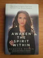 Anticariat: Rebecca Rosen - Awaken the Spirit Within. Ten Steps to Ignite Your Lufe and Fulfill Your Divine Purpose