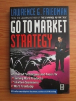 Lawrence G. Friedman - Go To Market Strategy. Advanced Techniques And Tools For Selling More Products, To More Customers, More Profitably