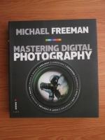 Anticariat: Michael Freeman - Mastering digital photography