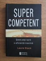 Laura Stack - Super competent. Sase pasi spre o eficienta maxima