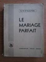 Anticariat: Th. H. van de Velde - Le mariage parfait. Etude sur sa physiologie et sa technique