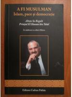 Anticariat: A fi musulman. Islam, pace si democratie. Alteta sa regala, printul El Hassan bin Talal