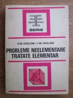 A. M. Iaglom - Probleme neelementare tratate elementar