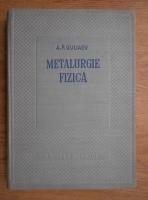 A.P.Guliaev - Metalurgie fizica