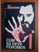 Anticariat: A. V. Ignatenko - Cum sa devii fenomen