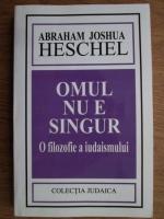 Anticariat: Abraham Joshua Heschel - Omul nu e singur. O filozofie a iudaismului