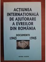 Anticariat: Actiunea internationala de ajutorare a evreilor din Romania. Documente 1943-1945