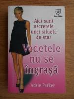 Anticariat: Adele Parker - Vedetele nu se ingrasa. Aici sunt secretele unei siluete de star