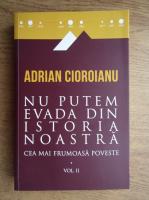 Adrian Cioroianu - Nu putem evada din istoria noastra. Cea mai frumoasa poveste (volumul 2)