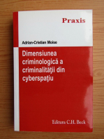 Anticariat: Adrian Cristian Moise - Dimensiunea criminologica a criminalitatii din cyberspatiu