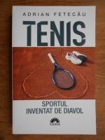 Adrian Fetecau - Tenis. Sportul inventat de diavol