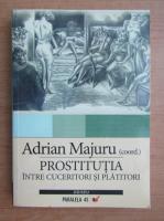 Adrian Majuru - Prostitutia. Intre cuceritori si platitori