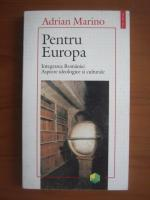 Adrian Marino - Pentru Europa (integrarea Romaniei, aspecte ideologice si culturale)
