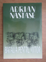 Adrian Nastase - Batalia pentru viitor