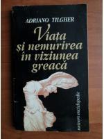 Adriano Tilgher - Viata si nemurirea in viziunea greaca