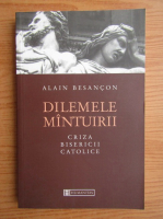 Alain Besancon - Dilemele mantuirii. Criza Bisericii Catolice