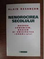 Alain Besancon - Nenorocirea secolului. Despre comunism, nazism si unicitatea Soah-ului