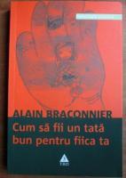 Anticariat: Alain Braconnier - Cum sa fii un tata bun pentru fiica ta