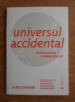Alan Lightman - Universul accidental. Lumea pe care credeai ca o stii