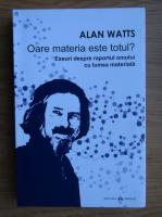 Alan Watts - Oare materia este totul? Eseuri despre raportul omului cu lumea materiala