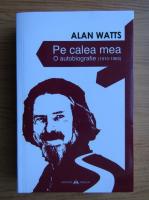 Alan Watts - Pe calea mea. O autobiografie 1915-1965
