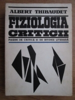 Albert Thibaudet - Fiziologia criticii. Pagini de critica si de istorie literara
