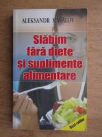 Anticariat: Aleksandr Masalov - Slabim fara diete si suplimente alimentare
