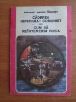 Aleksandr Soljenitin - Caderea imperiului comunist sau cum sa reintemeiem Rusia
