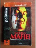 Alessandro Silj - Imperiul mafiei. Criminalitate, coruptie si politica in Italia