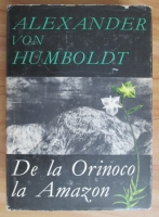 Anticariat: Alexander von Humboldt - De la Orinoco la Amazon