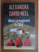 Alexandra David Neel - Mistici si magicieni in Tibet
