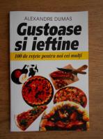 Anticariat: Alexandre Dumas - Gustoase si ieftine. 100 de retete pentru noi cei multi