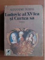Anticariat: Alexandre Dumas - Ludovic al XV-lea si curtea sa