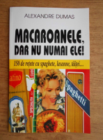 Anticariat: Alexandre Dumas - Macaroanele, dar nu numai ele! 150 de retete cu spaghete, lasanne, taitei