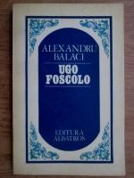Anticariat: Alexandru Balaci - Ugo Foscolo