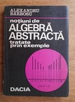 Alexandru Barbosu - Notiuni de algebra abstracta tratate prin exemple