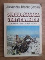 Alexandru Bradut Serban - Singuratatea verticalelor. Jurnalul unei vieti frante