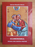 Anticariat: Alexandru Mesian - Ecumenismul. Drumul spre unitatea crestina