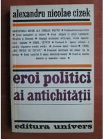Alexandru Nicolae Cizek - Eroi politici ai antichitatii