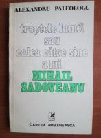 Alexandru Paleologu - Treptele lumii sau calea catre sine a lui Mihail Sadoveanu